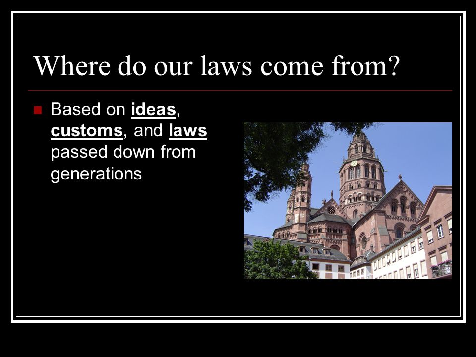 Where do our laws come from? Based on ideas, customs, and laws passed down from generations