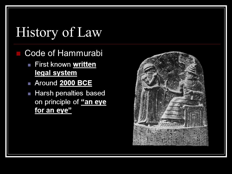 History of Law Code of Hammurabi First known written legal system Around 2000 BCE Harsh penalties based on principle of an eye for an eye