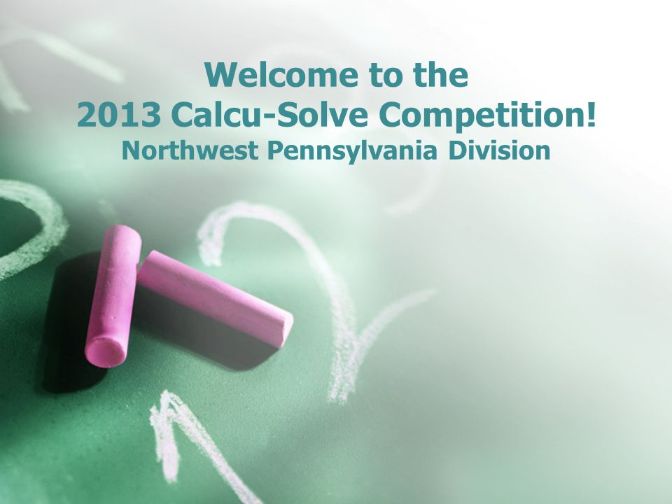 Welcome to the 2013 Calcu-Solve Competition! Northwest Pennsylvania Division