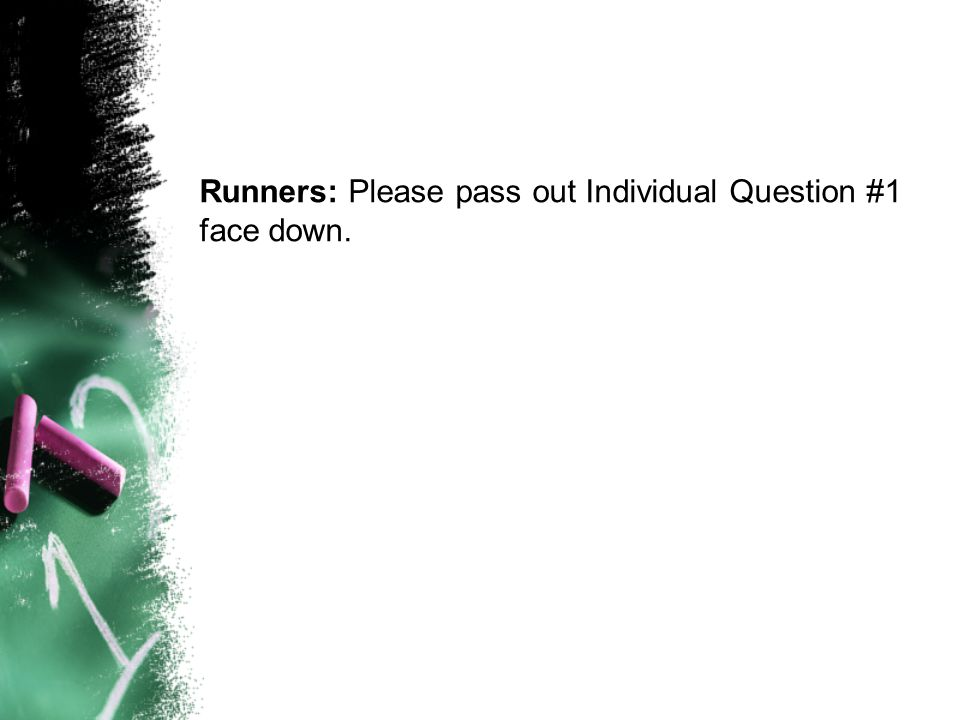 Runners: Please pass out Individual Question #1 face down.