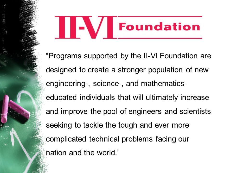 """Programs supported by the II-VI Foundation are designed to create a stronger population of new engineering-, science-, and mathematics- educated indi"