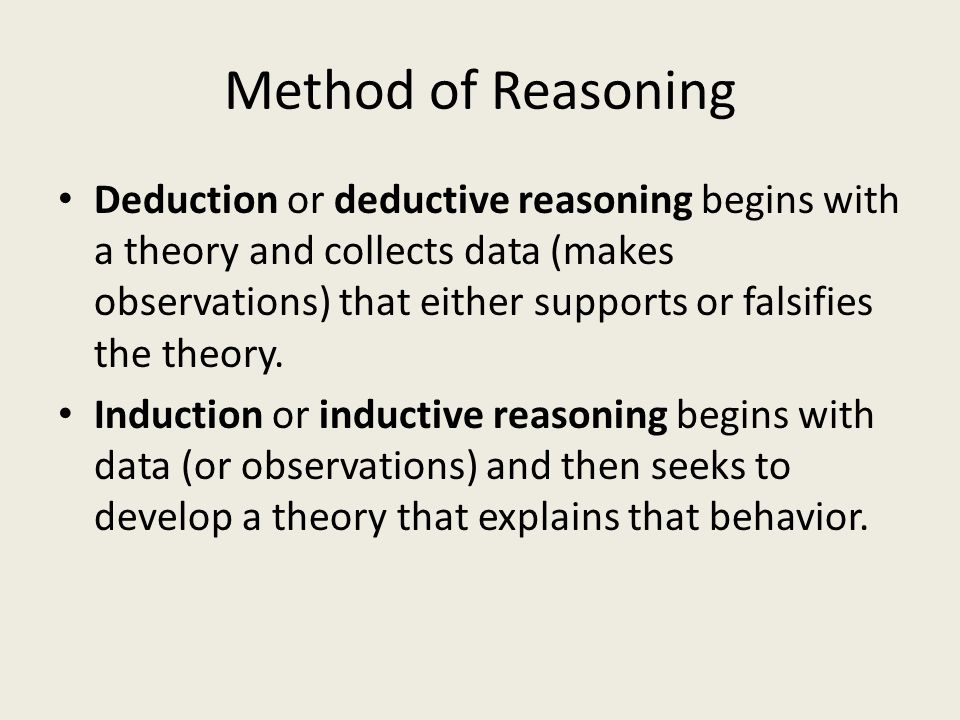 Method of Reasoning Deduction or deductive reasoning begins with a theory and collects data (makes observations) that either supports or falsifies the theory.