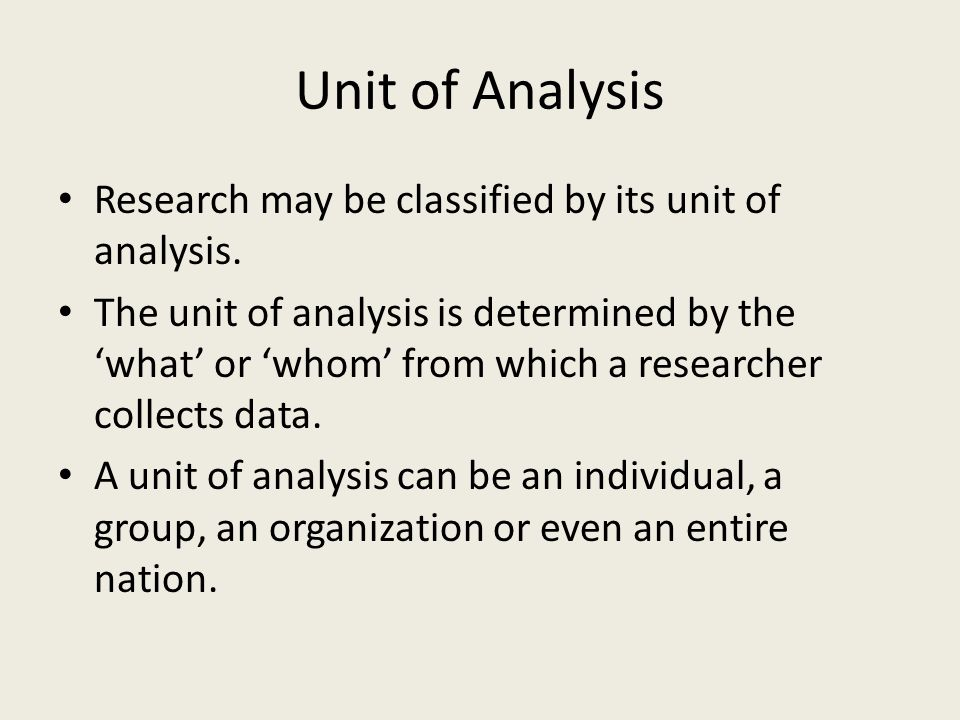Unit of Analysis Research may be classified by its unit of analysis.