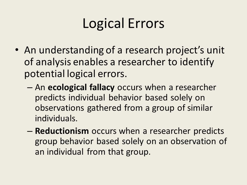 Logical Errors An understanding of a research project's unit of analysis enables a researcher to identify potential logical errors.