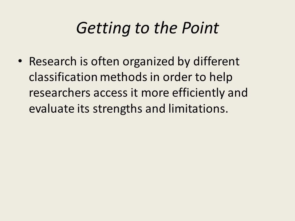 Getting to the Point Research is often organized by different classification methods in order to help researchers access it more efficiently and evaluate its strengths and limitations.