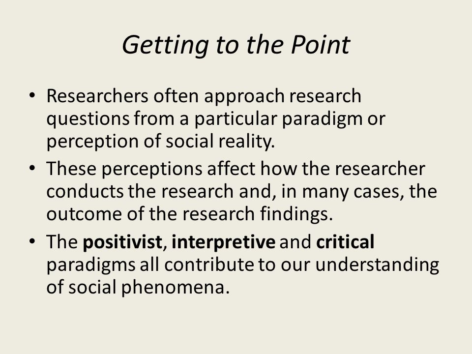Getting to the Point Researchers often approach research questions from a particular paradigm or perception of social reality.