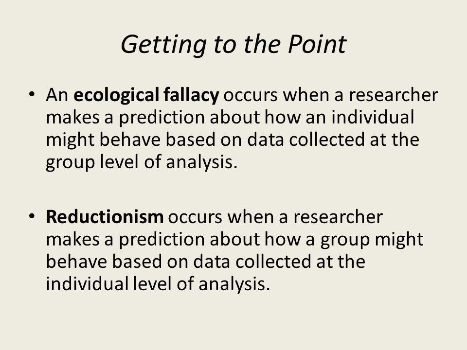 Getting to the Point An ecological fallacy occurs when a researcher makes a prediction about how an individual might behave based on data collected at the group level of analysis.