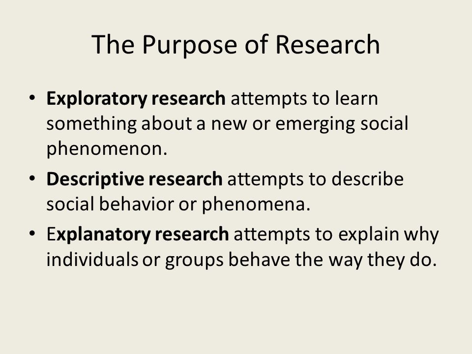 The Purpose of Research Exploratory research attempts to learn something about a new or emerging social phenomenon.