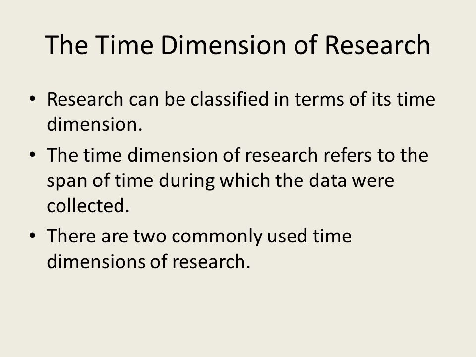 The Time Dimension of Research Research can be classified in terms of its time dimension.