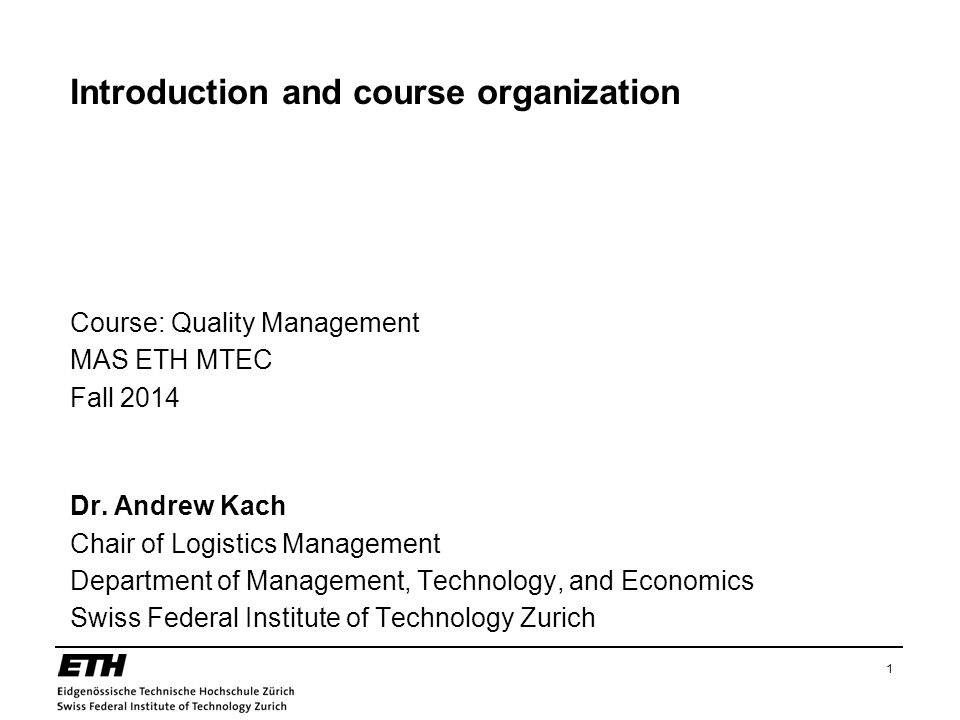 1 Introduction and course organization Course: Quality Management MAS ETH MTEC Fall 2014 Dr. Andrew Kach Chair of Logistics Management Department of M