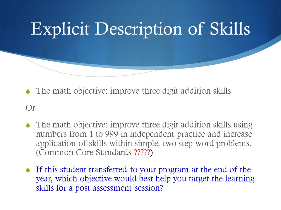 Explicit Description of Skills  The math objective: improve three digit addition skills Or  The math objective: improve three digit addition skills using numbers from 1 to 999 in independent practice and increase application of skills within simple, two step word problems.