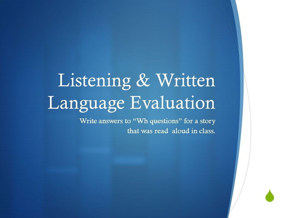  Listening & Written Language Evaluation Write answers to Wh questions for a story that was read aloud in class.