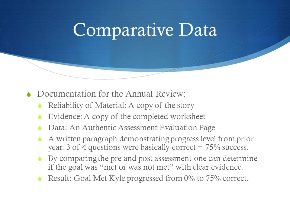 Comparative Data  Documentation for the Annual Review:  Reliability of Material: A copy of the story  Evidence: A copy of the completed worksheet  Data: An Authentic Assessment Evaluation Page  A written paragraph demonstrating progress level from prior year.