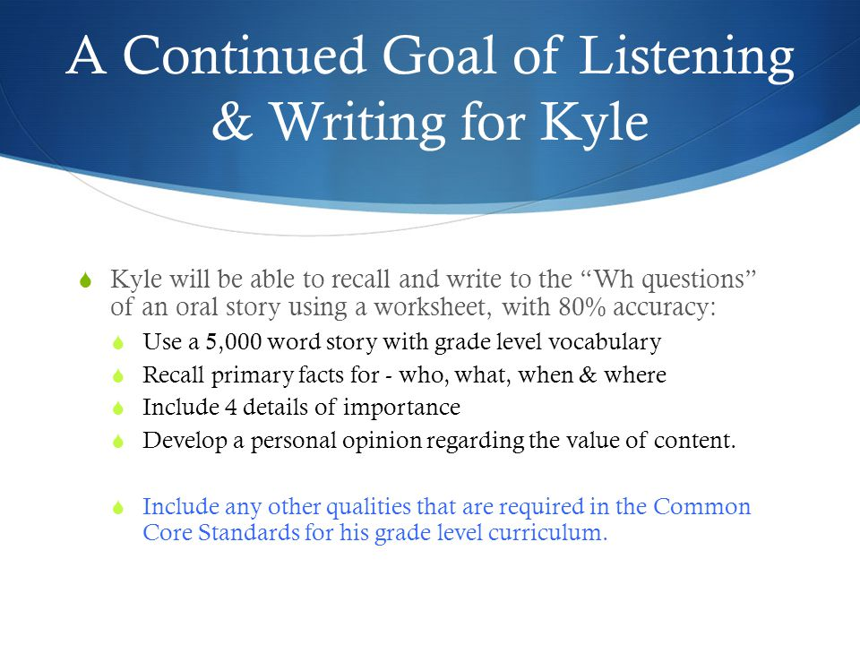 A Continued Goal of Listening & Writing for Kyle  Kyle will be able to recall and write to the Wh questions of an oral story using a worksheet, with 80% accuracy:  Use a 5,000 word story with grade level vocabulary  Recall primary facts for - who, what, when & where  Include 4 details of importance  Develop a personal opinion regarding the value of content.