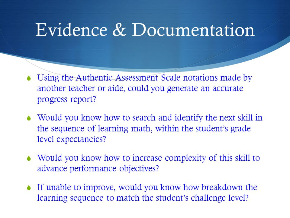 Evidence & Documentation  Using the Authentic Assessment Scale notations made by another teacher or aide, could you generate an accurate progress report.