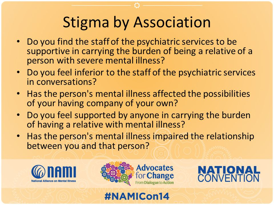 Stigma by Association Do you find the staff of the psychiatric services to be supportive in carrying the burden of being a relative of a person with severe mental illness.