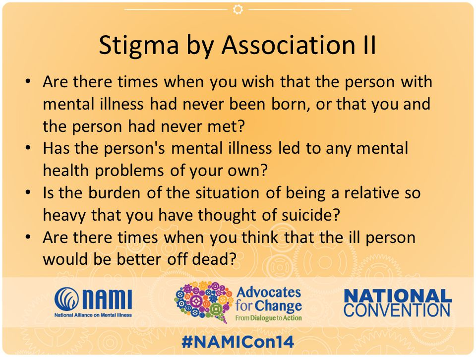 Stigma by Association II Are there times when you wish that the person with mental illness had never been born, or that you and the person had never met.