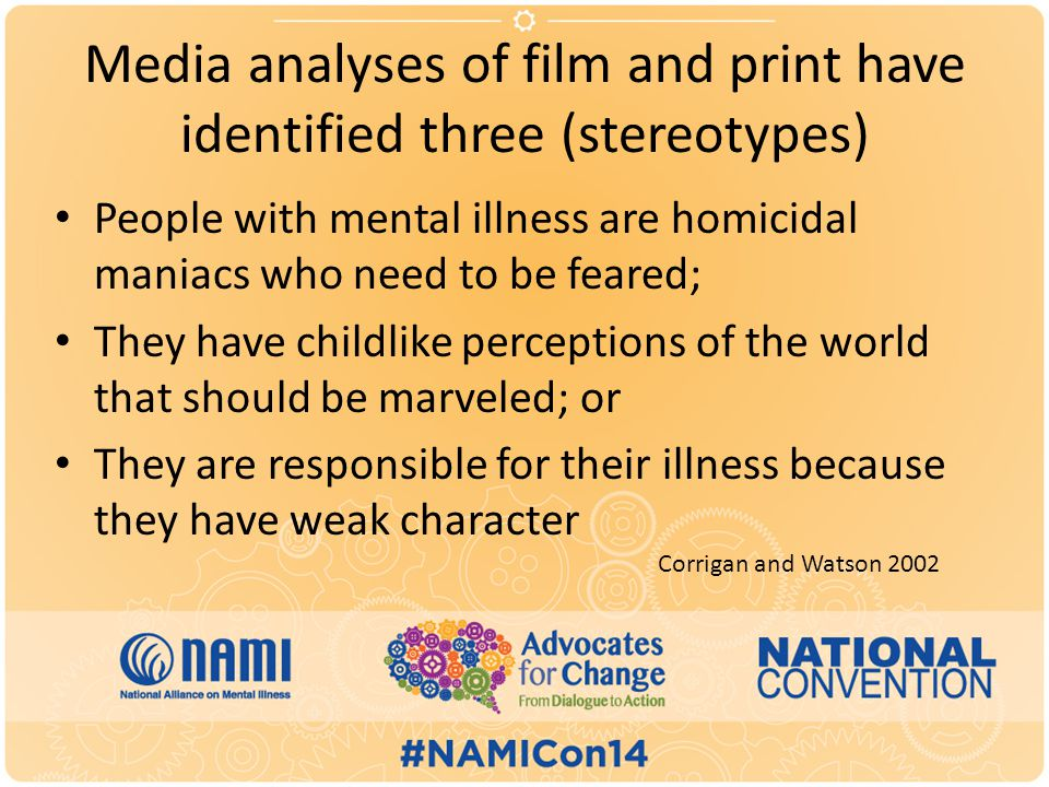 Media analyses of film and print have identified three (stereotypes) People with mental illness are homicidal maniacs who need to be feared; They have childlike perceptions of the world that should be marveled; or They are responsible for their illness because they have weak character Corrigan and Watson 2002