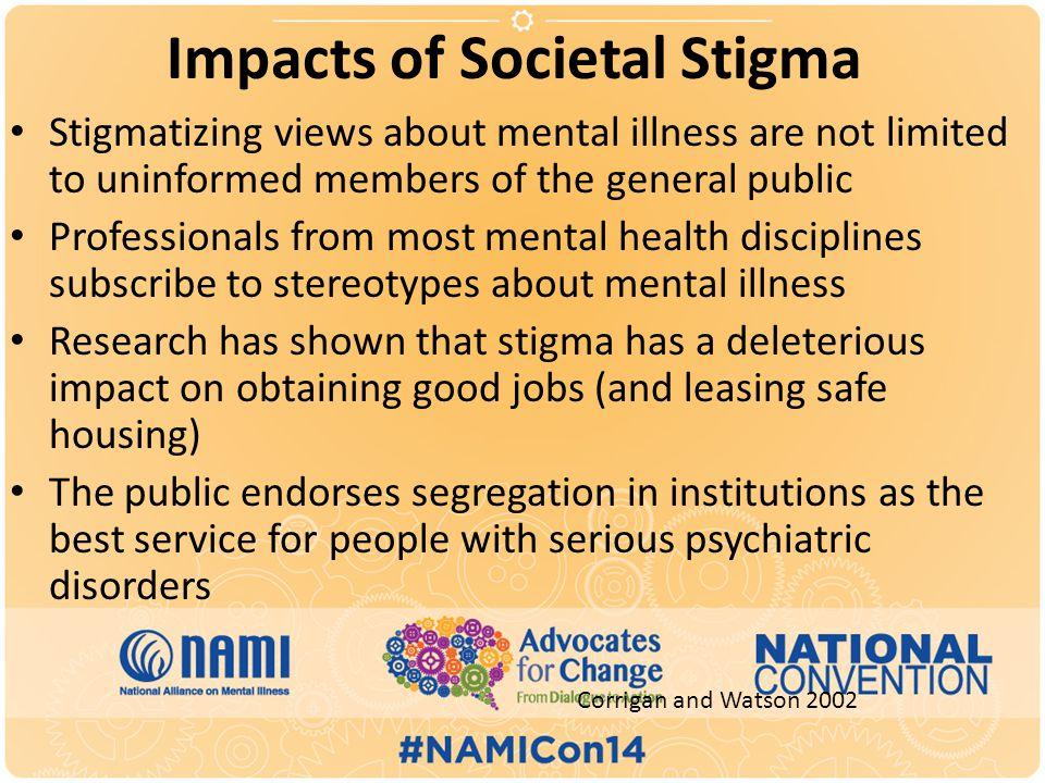 Impacts of Societal Stigma Stigmatizing views about mental illness are not limited to uninformed members of the general public Professionals from most mental health disciplines subscribe to stereotypes about mental illness Research has shown that stigma has a deleterious impact on obtaining good jobs (and leasing safe housing) The public endorses segregation in institutions as the best service for people with serious psychiatric disorders Corrigan and Watson 2002