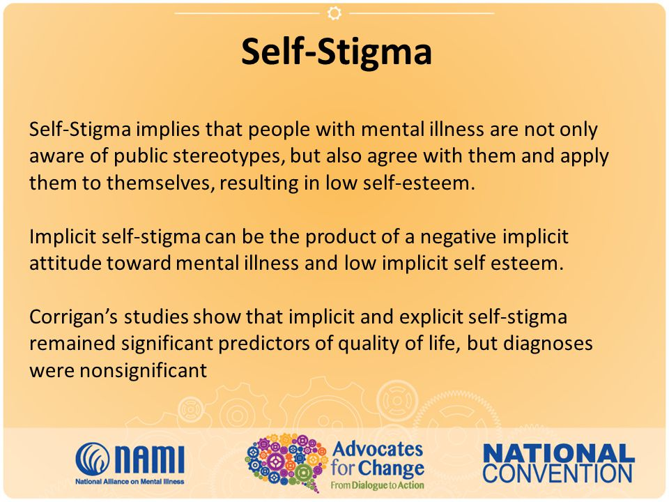 Self-Stigma Self-Stigma implies that people with mental illness are not only aware of public stereotypes, but also agree with them and apply them to themselves, resulting in low self-esteem.