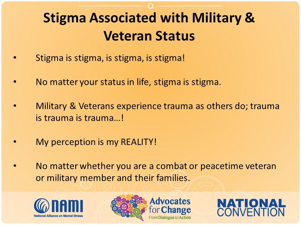 Stigma Associated with Military & Veteran Status Stigma is stigma, is stigma, is stigma! No matter your status in life, stigma is stigma. Military & V