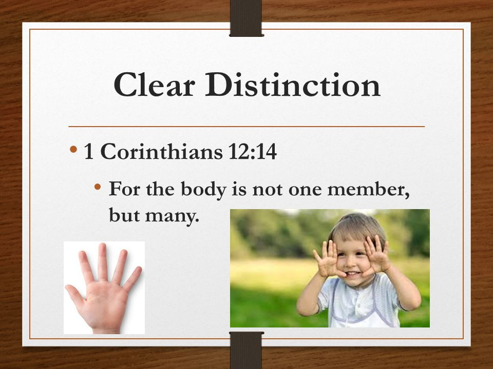 Clear Distinction 1 Corinthians 12:14 For the body is not one member, but many.