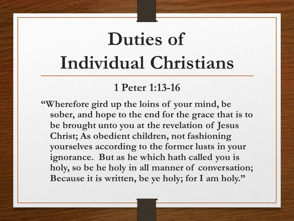 Duties of Individual Christians 1 Peter 1:13-16 Wherefore gird up the loins of your mind, be sober, and hope to the end for the grace that is to be brought unto you at the revelation of Jesus Christ; As obedient children, not fashioning yourselves according to the former lusts in your ignorance.