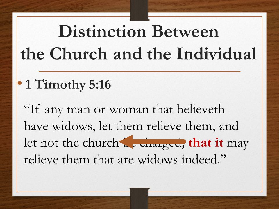 "Distinction Between the Church and the Individual 1 Timothy 5:16 ""If any man or woman that believeth have widows, let them relieve them, and let not t"