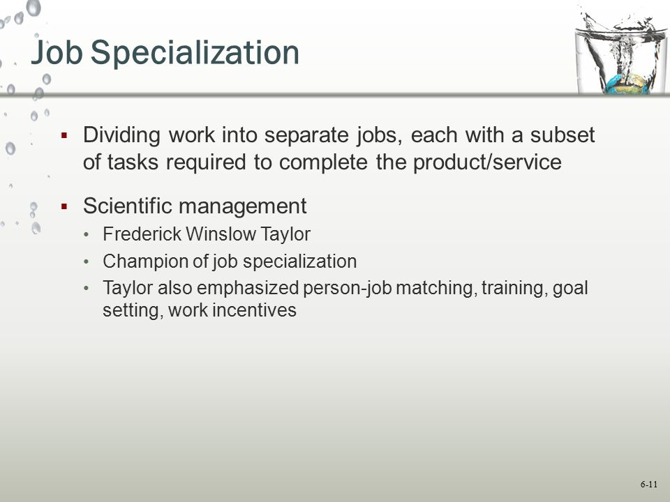 6-11 Job Specialization  Dividing work into separate jobs, each with a subset of tasks required to complete the product/service  Scientific manageme