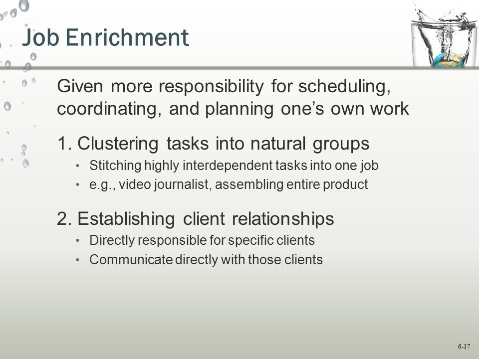 6-17 Job Enrichment Given more responsibility for scheduling, coordinating, and planning one's own work 1. Clustering tasks into natural groups Stitch