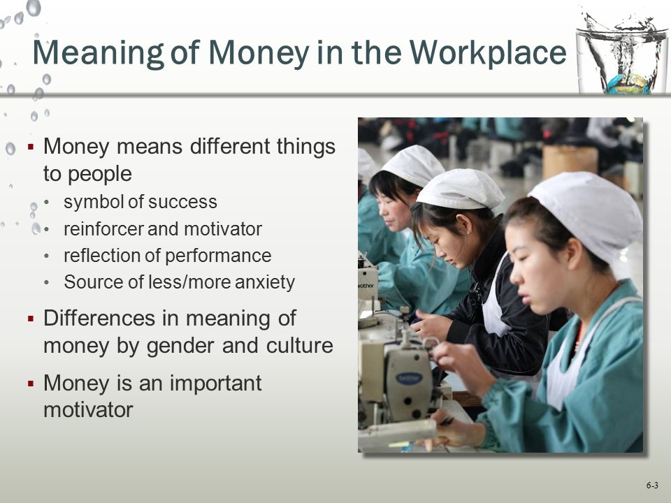 6-3 Meaning of Money in the Workplace  Money means different things to people symbol of success reinforcer and motivator reflection of performance So