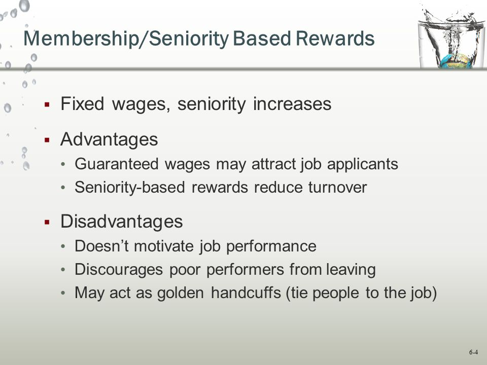 6-4 Membership/Seniority Based Rewards  Fixed wages, seniority increases  Advantages Guaranteed wages may attract job applicants Seniority-based rew