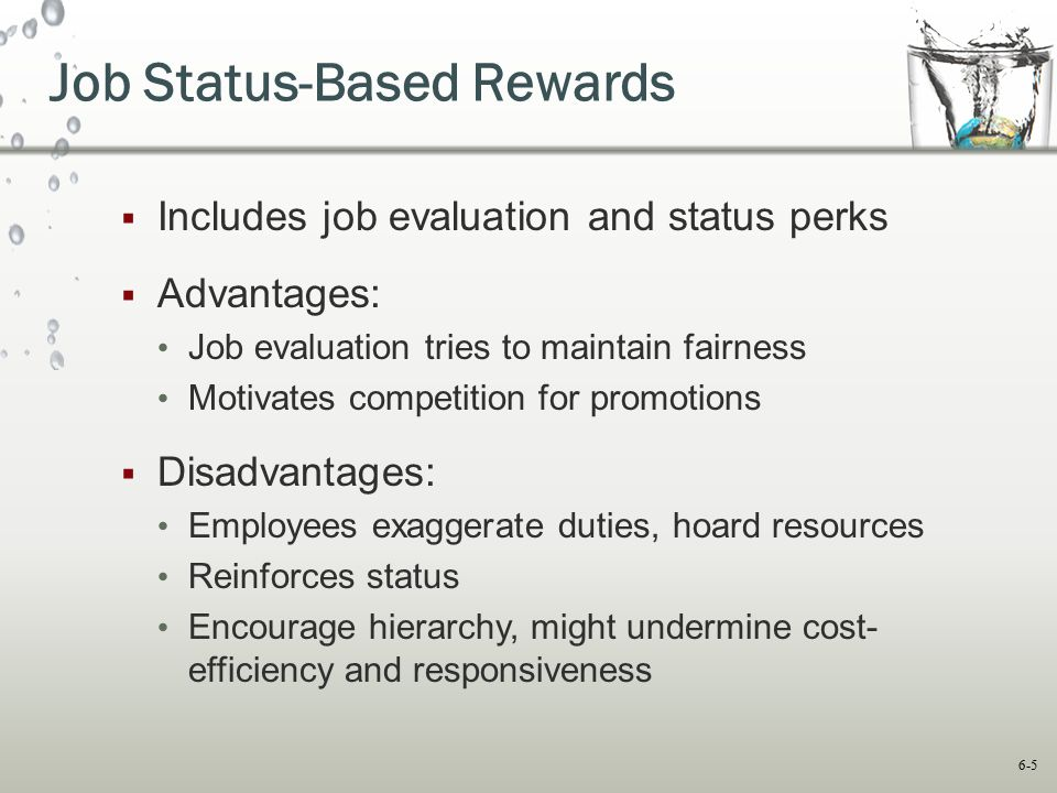 6-5 Job Status-Based Rewards  Includes job evaluation and status perks  Advantages: Job evaluation tries to maintain fairness Motivates competition