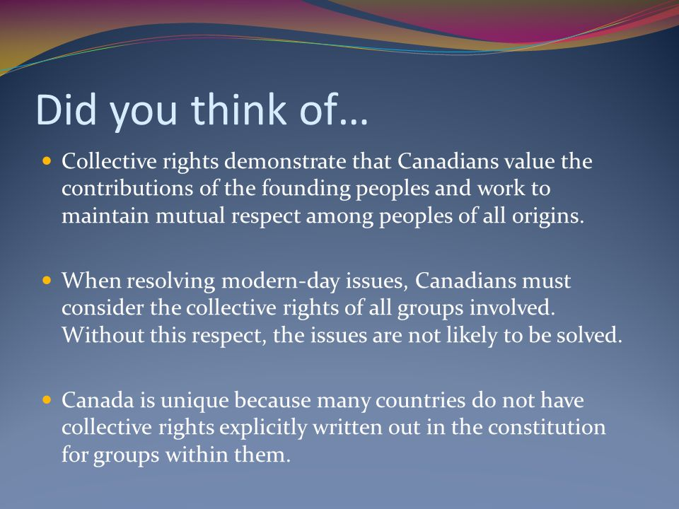 Did you think of… Collective rights demonstrate that Canadians value the contributions of the founding peoples and work to maintain mutual respect among peoples of all origins.