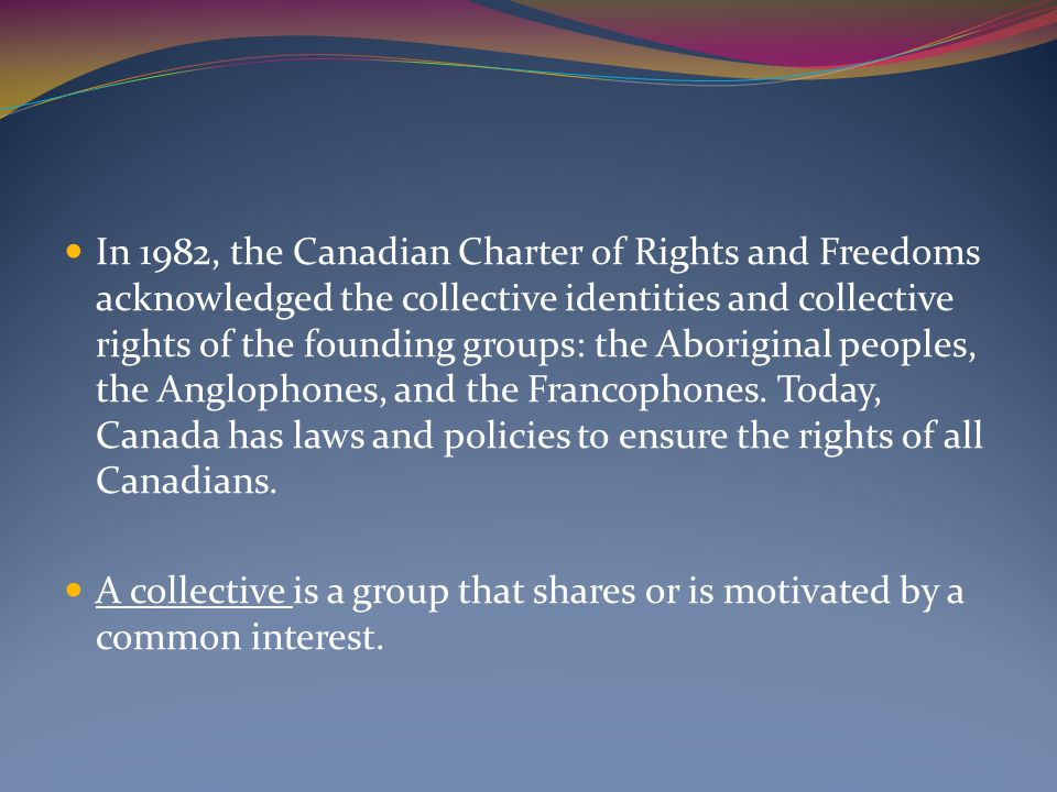 In 1982, the Canadian Charter of Rights and Freedoms acknowledged the collective identities and collective rights of the founding groups: the Aboriginal peoples, the Anglophones, and the Francophones.