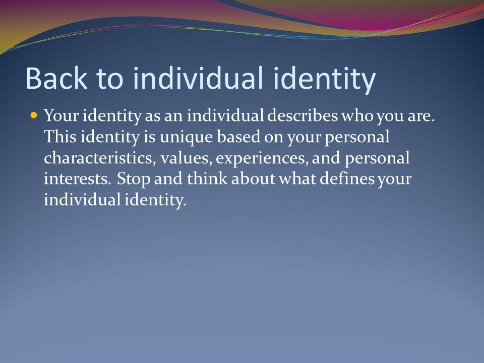 Back to individual identity Your identity as an individual describes who you are.
