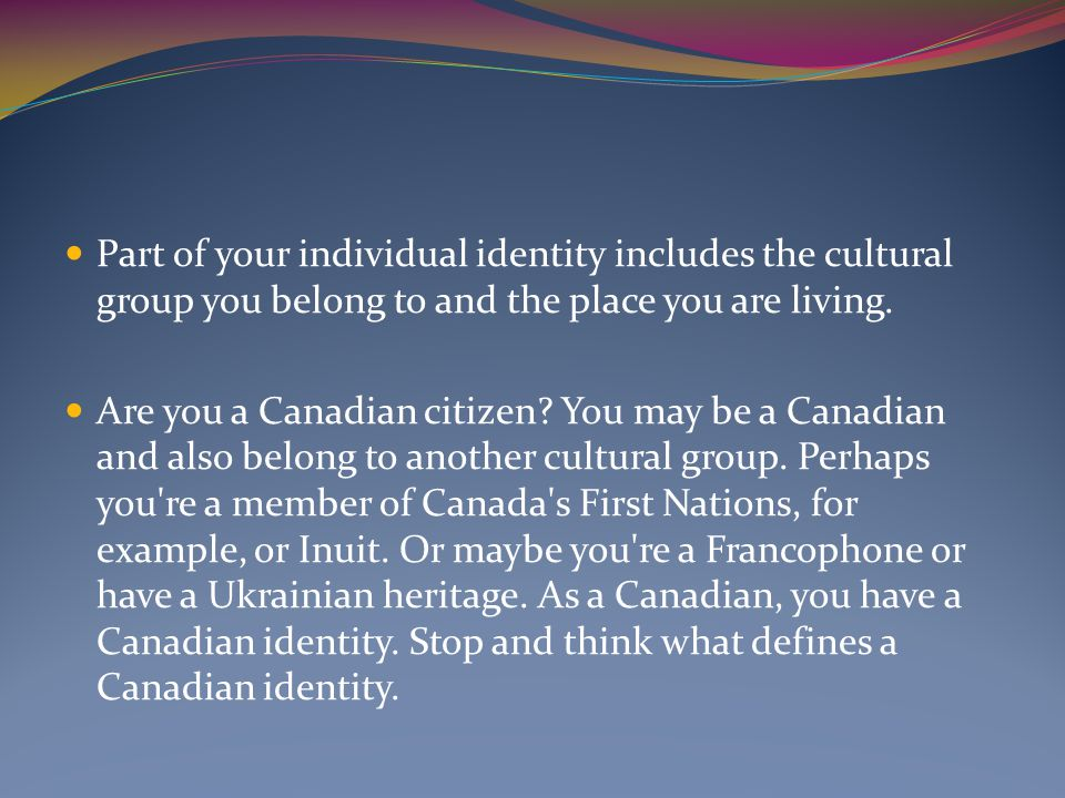 Part of your individual identity includes the cultural group you belong to and the place you are living.
