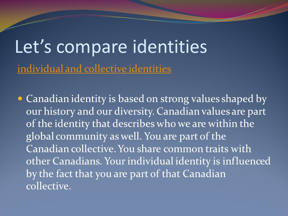 Let's compare identities individual and collective identities Canadian identity is based on strong values shaped by our history and our diversity.
