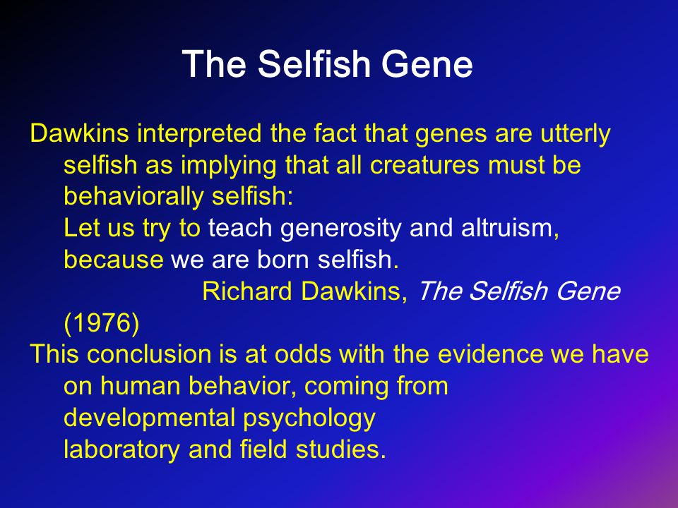 The Selfish Gene Dawkins interpreted the fact that genes are utterly selfish as implying that all creatures must be behaviorally selfish: Let us try t