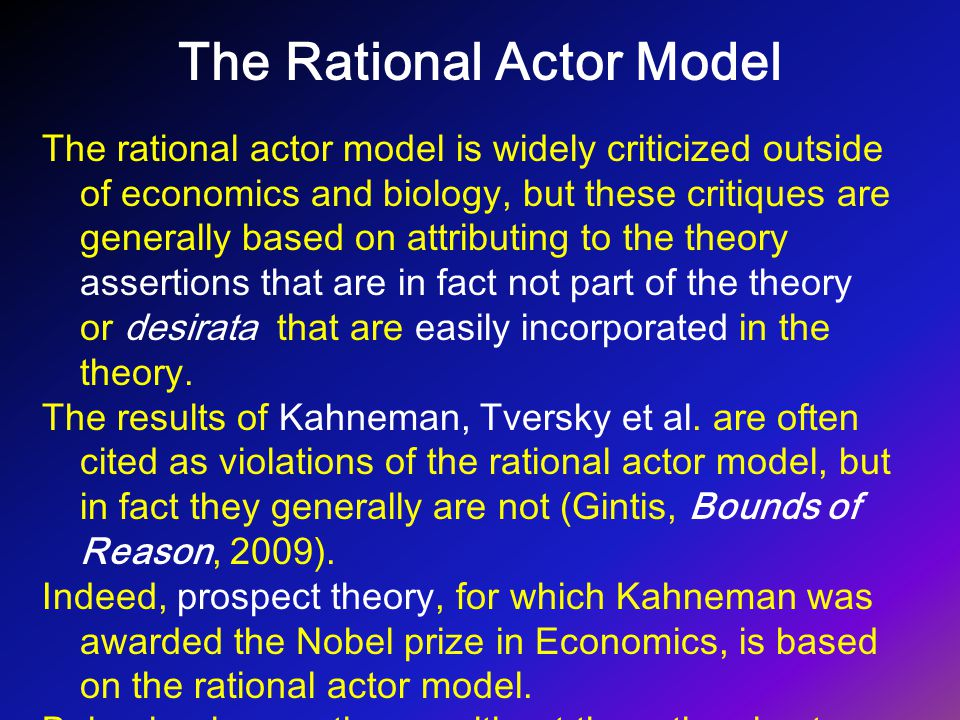 The Rational Actor Model The rational actor model is widely criticized outside of economics and biology, but these critiques are generally based on at