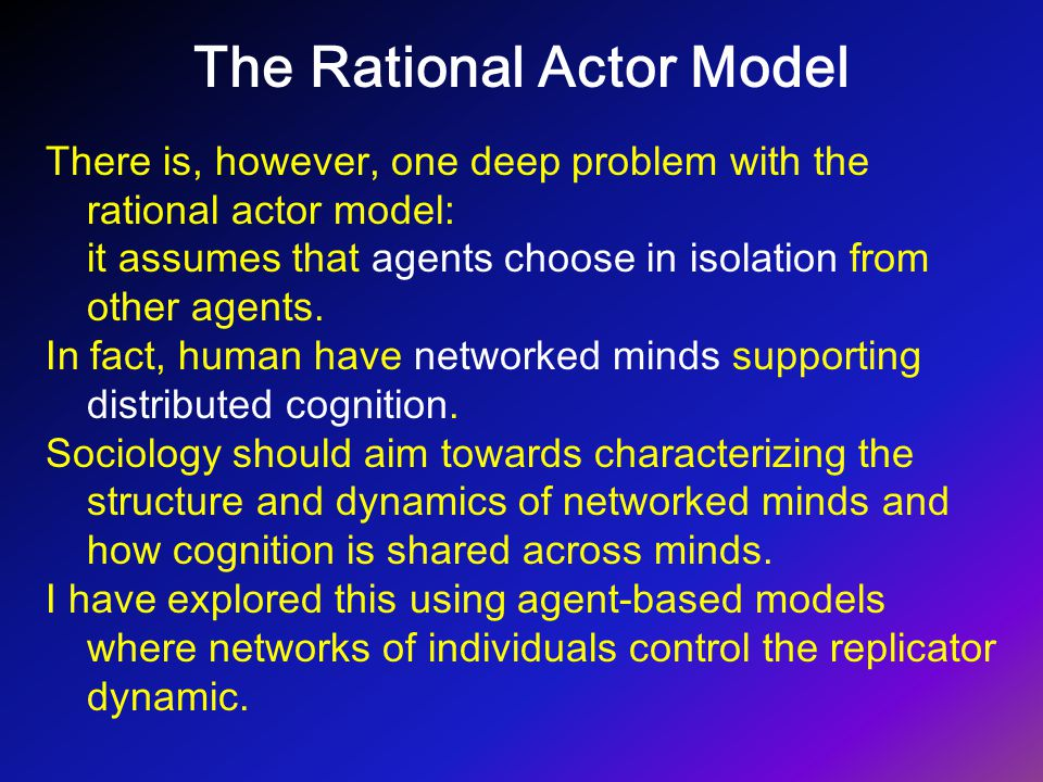 The Rational Actor Model There is, however, one deep problem with the rational actor model: it assumes that agents choose in isolation from other agen