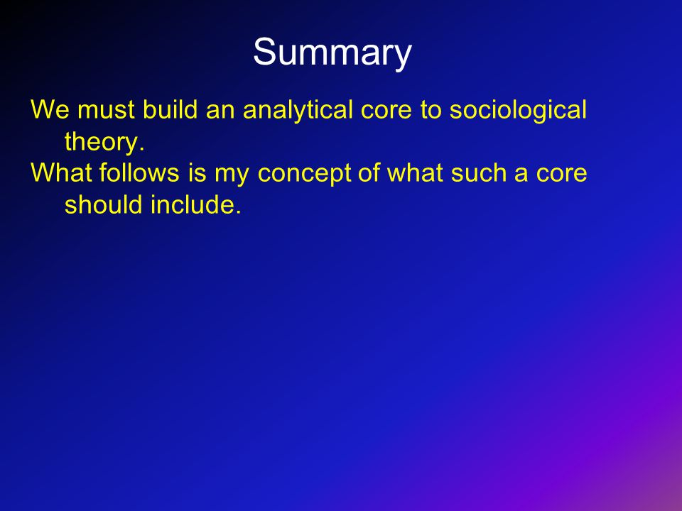 Summary We must build an analytical core to sociological theory. What follows is my concept of what such a core should include.