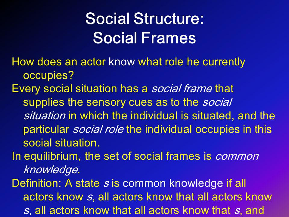 Social Structure: Social Frames How does an actor know what role he currently occupies? Every social situation has a social frame that supplies the se