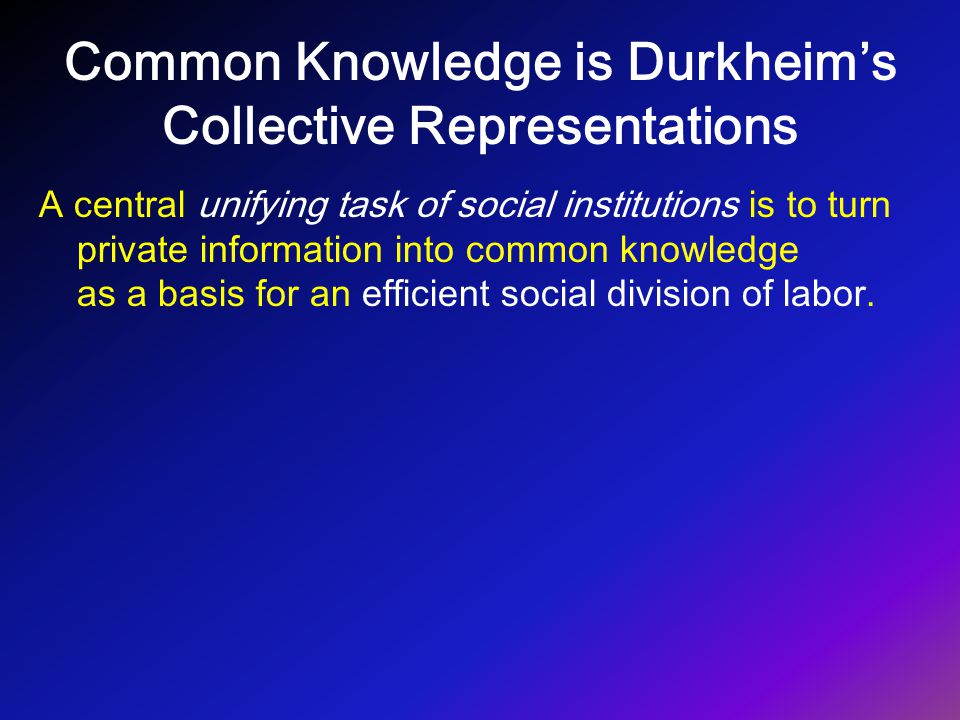 Common Knowledge is Durkheim's Collective Representations A central unifying task of social institutions is to turn private information into common kn