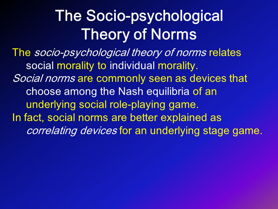 The Socio-psychological Theory of Norms The socio-psychological theory of norms relates social morality to individual morality. Social norms are commo