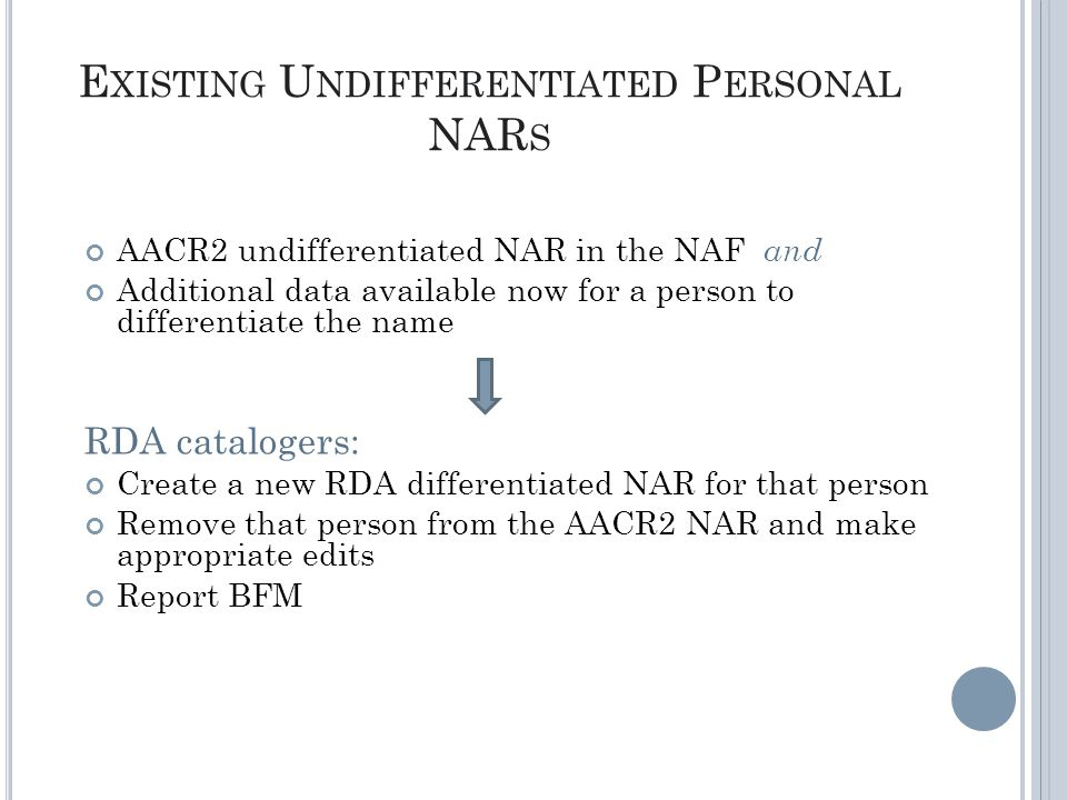 E XISTING U NDIFFERENTIATED P ERSONAL NAR S AACR2 undifferentiated NAR in the NAF and Additional data available now for a person to differentiate the name RDA catalogers: Create a new RDA differentiated NAR for that person Remove that person from the AACR2 NAR and make appropriate edits Report BFM