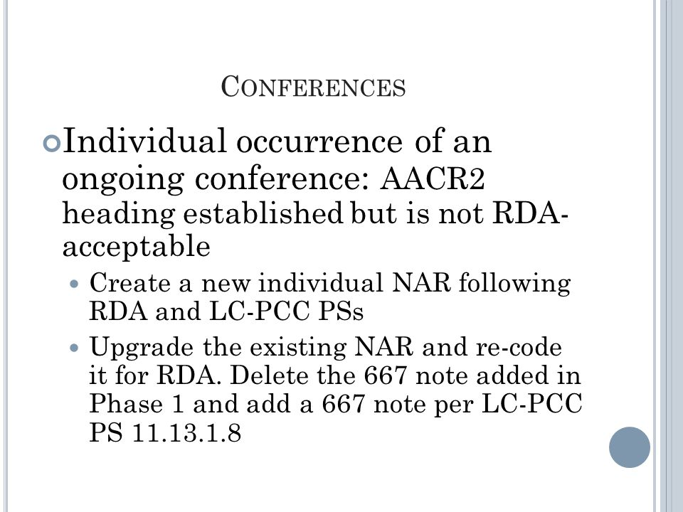C ONFERENCES Individual occurrence of an ongoing conference: AACR2 heading established but is not RDA- acceptable Create a new individual NAR following RDA and LC-PCC PSs Upgrade the existing NAR and re-code it for RDA.