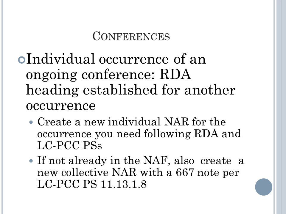 C ONFERENCES Individual occurrence of an ongoing conference: RDA heading established for another occurrence Create a new individual NAR for the occurrence you need following RDA and LC-PCC PSs If not already in the NAF, also create a new collective NAR with a 667 note per LC-PCC PS 11.13.1.8