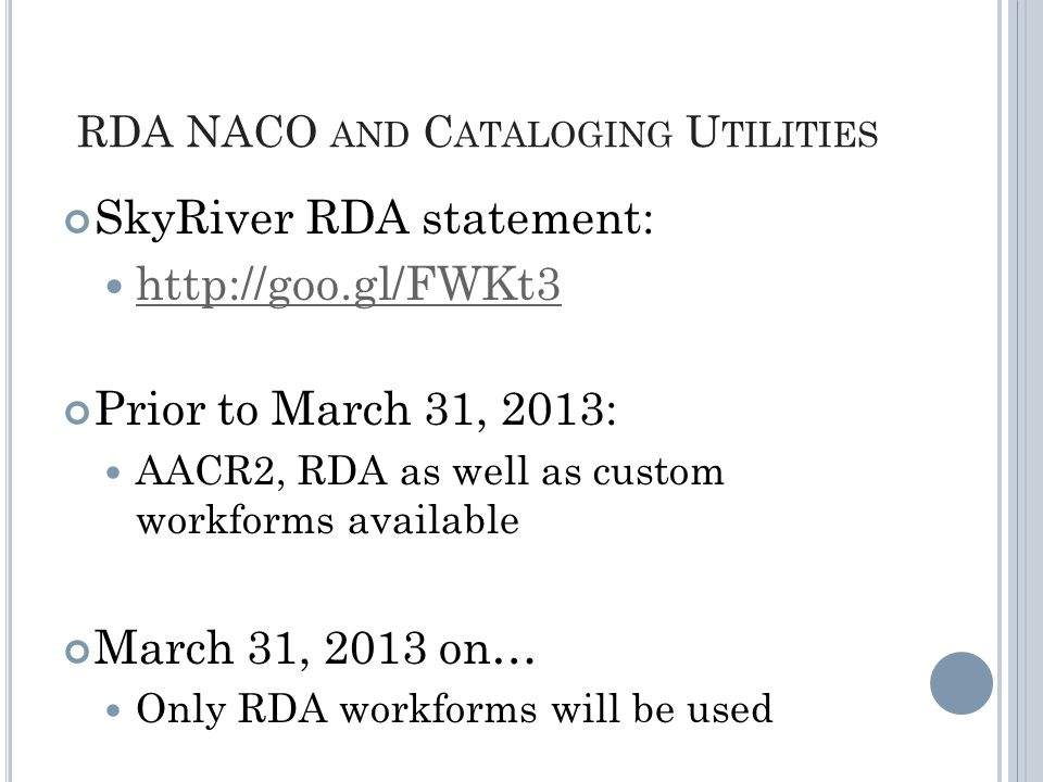 RDA NACO AND C ATALOGING U TILITIES SkyRiver RDA statement: http://goo.gl/FWKt3 Prior to March 31, 2013: AACR2, RDA as well as custom workforms available March 31, 2013 on… Only RDA workforms will be used