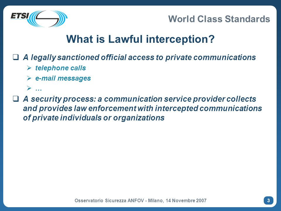 World Class Standards Osservatorio Sicurezza ANFOV - Milano, 14 Novembre 2007 24 Applicability of the Directive  The content of the communication (CC) is not part of the directive  only signaling (IRI)  Storage of all types of communication:  Wireline  Wireless  Internet services  Successful AND unsuccessful communication attempts  Provided data must identify:  source of a communication  destination of a communication  date, time and duration of a communication  the type of communication  users communication equipment  location of mobile communication equipment